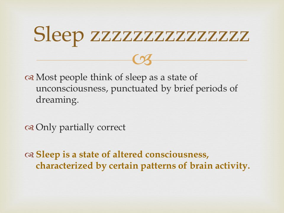   Most people think of sleep as a state of unconsciousness, punctuated by brief periods of dreaming.