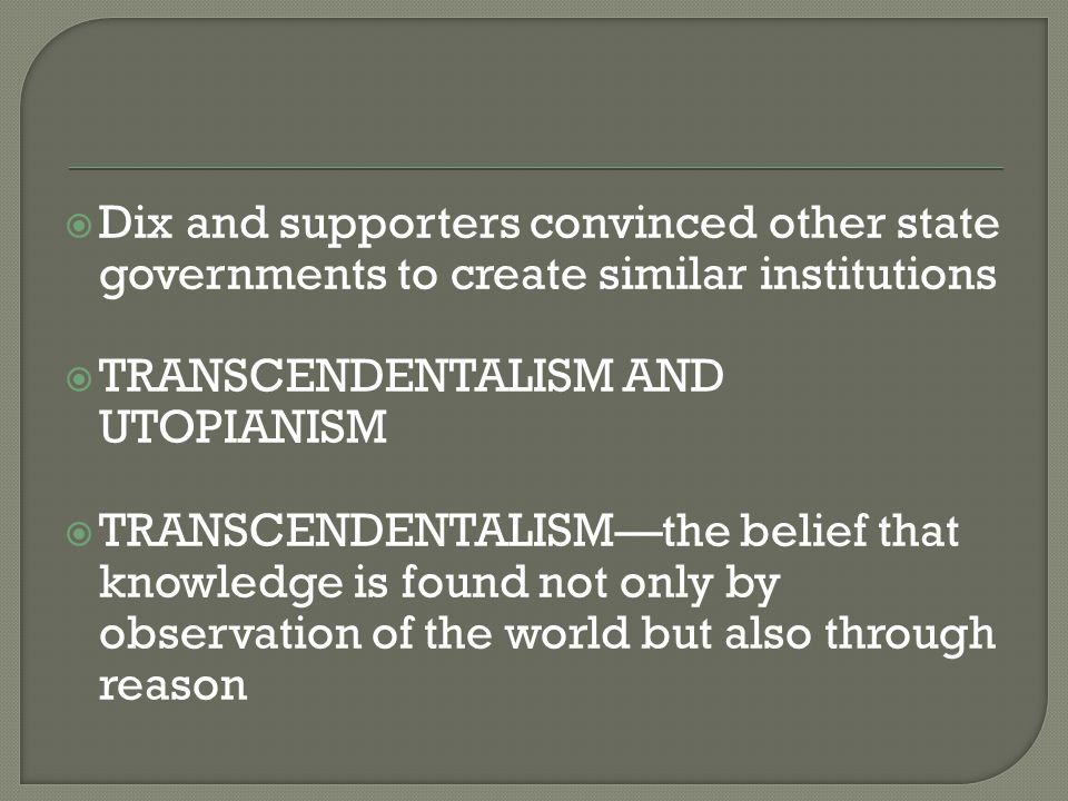  Dix and supporters convinced other state governments to create similar institutions  TRANSCENDENTALISM AND UTOPIANISM  TRANSCENDENTALISM—the belief that knowledge is found not only by observation of the world but also through reason