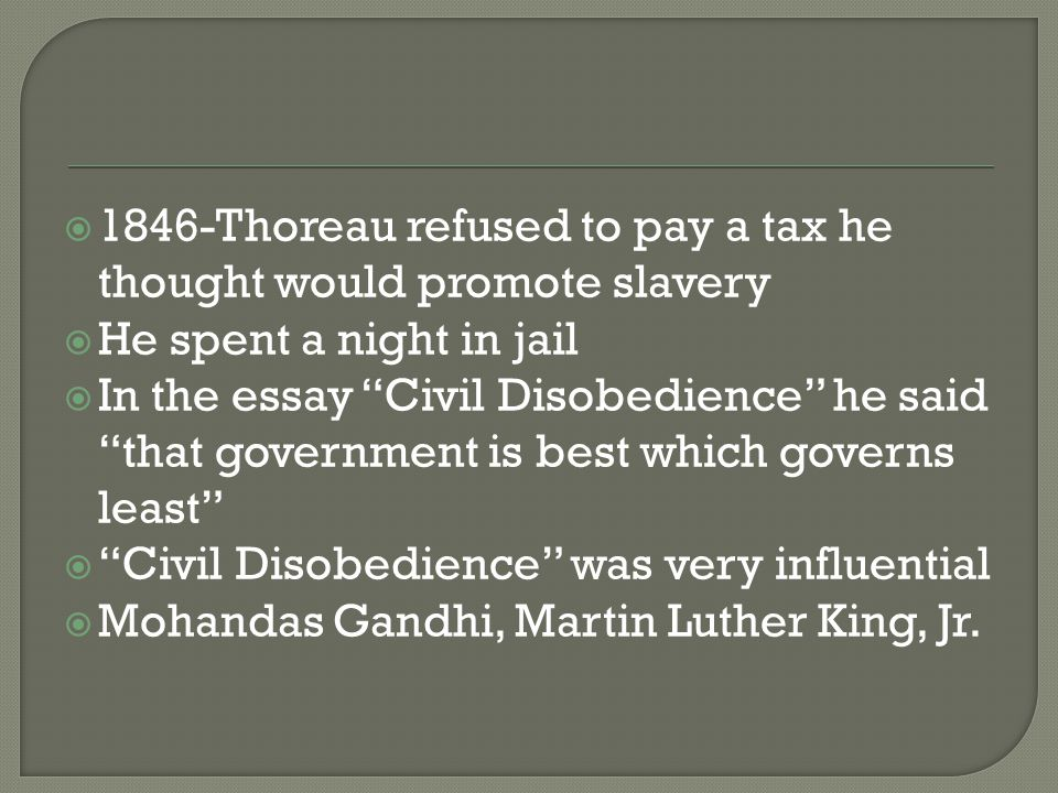 1846-Thoreau refused to pay a tax he thought would promote slavery  He spent a night in jail  In the essay Civil Disobedience he said that government is best which governs least  Civil Disobedience was very influential  Mohandas Gandhi, Martin Luther King, Jr.