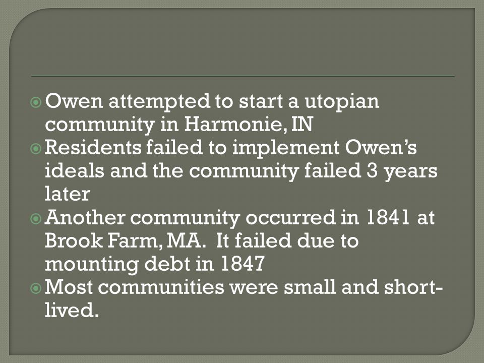  Owen attempted to start a utopian community in Harmonie, IN  Residents failed to implement Owen's ideals and the community failed 3 years later  Another community occurred in 1841 at Brook Farm, MA.