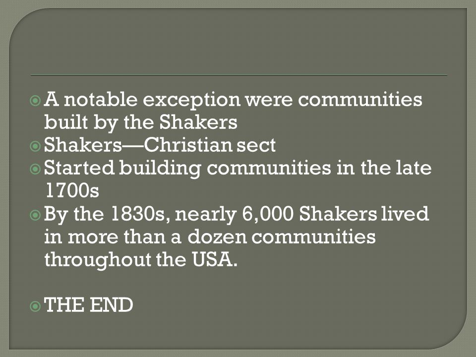  A notable exception were communities built by the Shakers  Shakers—Christian sect  Started building communities in the late 1700s  By the 1830s, nearly 6,000 Shakers lived in more than a dozen communities throughout the USA.
