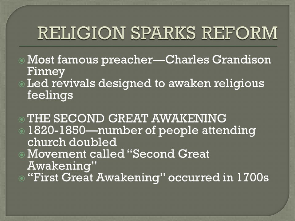  Most famous preacher—Charles Grandison Finney  Led revivals designed to awaken religious feelings  THE SECOND GREAT AWAKENING  1820-1850—number of people attending church doubled  Movement called Second Great Awakening  First Great Awakening occurred in 1700s