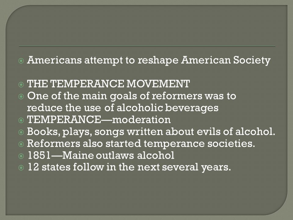  Americans attempt to reshape American Society  THE TEMPERANCE MOVEMENT  One of the main goals of reformers was to reduce the use of alcoholic beverages  TEMPERANCE—moderation  Books, plays, songs written about evils of alcohol.