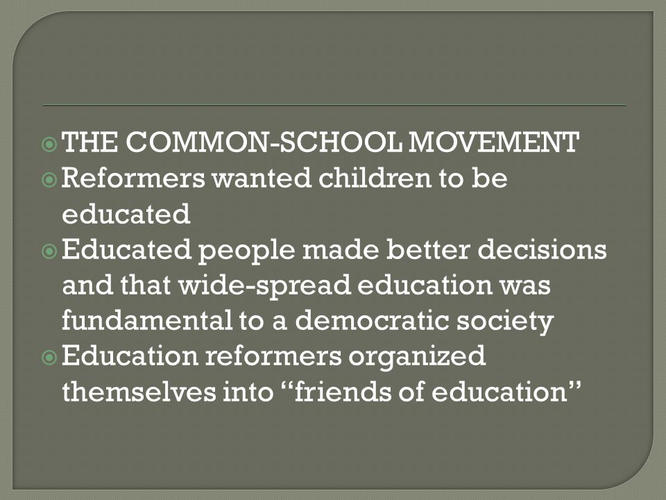  HORACE MANN  The greatest education reformer of the era  Mann advocated a new, highly organized approach to education  He said states should fund education and schools should be controlled locally  Compulsory attendance  Creation of so-called normal schools where teachers would be trained