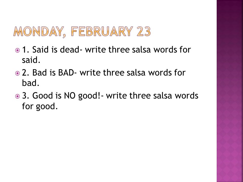  1. Said is dead- write three salsa words for said.  2. Bad is BAD- write three salsa words for bad.  3. Good is NO good!- write three salsa words