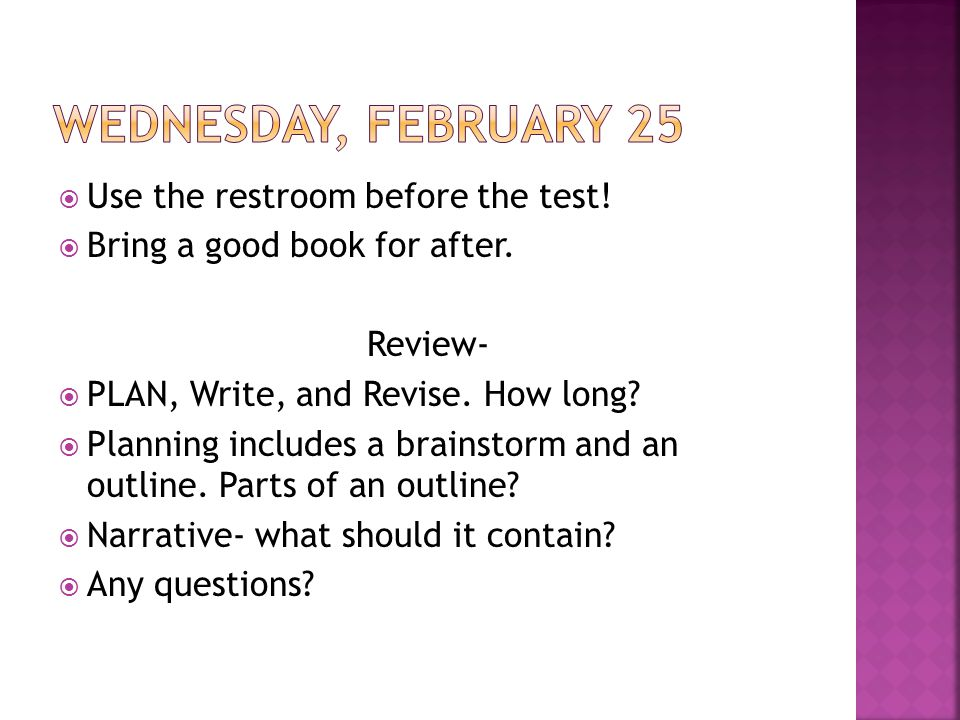  Use the restroom before the test!  Bring a good book for after. Review-  PLAN, Write, and Revise. How long?  Planning includes a brainstorm and a