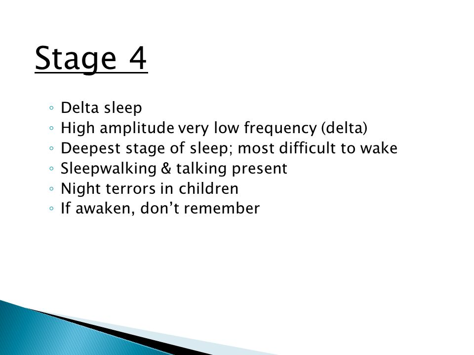 Stage 4 ◦ Delta sleep ◦ High amplitude very low frequency (delta) ◦ Deepest stage of sleep; most difficult to wake ◦ Sleepwalking & talking present ◦ Night terrors in children ◦ If awaken, don't remember
