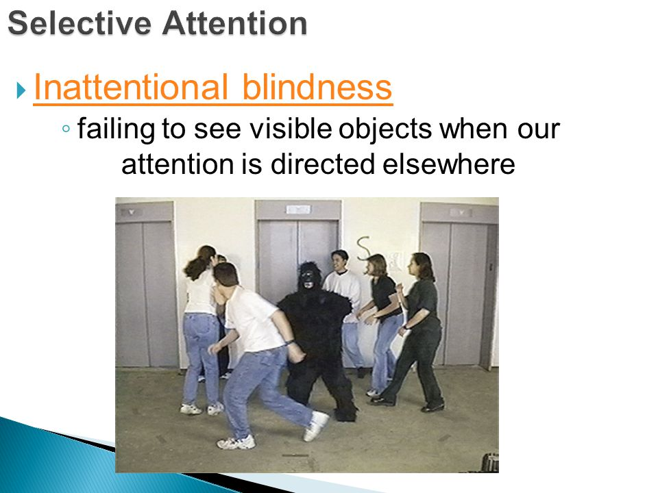  Inattentional blindness Inattentional blindness ◦ failing to see visible objects when our attention is directed elsewhere