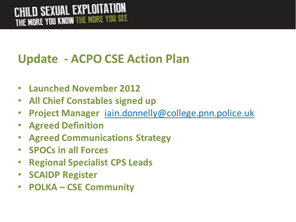 Update - ACPO CSE Action Plan Launched November 2012 All Chief Constables signed up Project Manager iain.donnelly@college.pnn.police.uk Agreed Definit