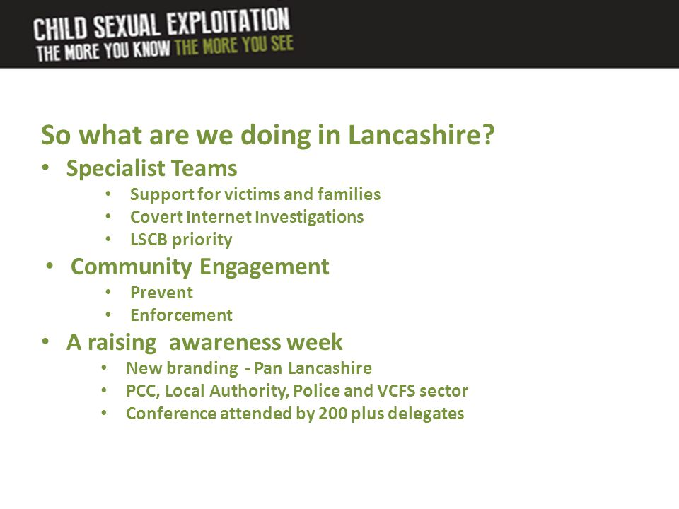 So what are we doing in Lancashire? Specialist Teams Support for victims and families Covert Internet Investigations LSCB priority Community Engagemen