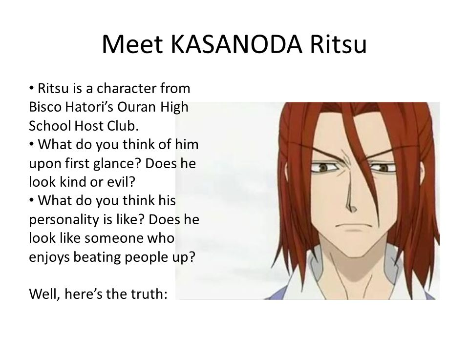 Meet KASANODA Ritsu Ritsu is a character from Bisco Hatori's Ouran High School Host Club. What do you think of him upon first glance? Does he look kin