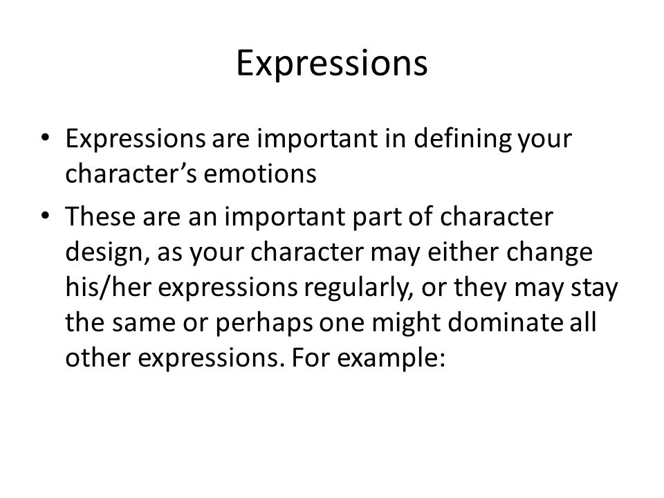 Expressions Expressions are important in defining your character's emotions These are an important part of character design, as your character may eit