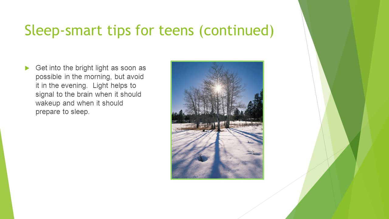 Sleep-smart tips for teens (continued)  Get into the bright light as soon as possible in the morning, but avoid it in the evening. Light helps to sig