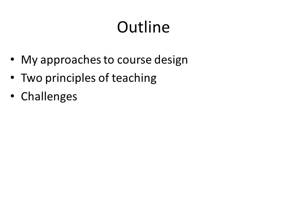 Outline My approaches to course design Two principles of teaching Challenges