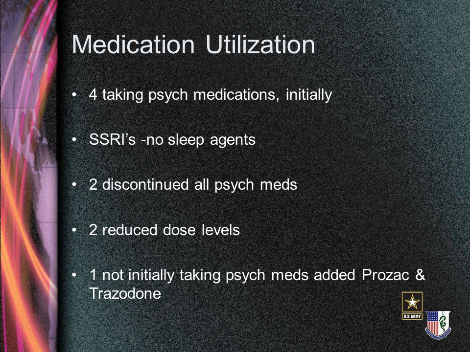 Medication Utilization 4 taking psych medications, initially SSRI's -no sleep agents 2 discontinued all psych meds 2 reduced dose levels 1 not initial