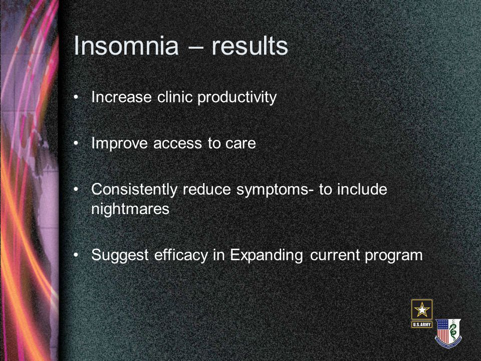 Insomnia – results Increase clinic productivity Improve access to care Consistently reduce symptoms- to include nightmares Suggest efficacy in Expanding current program