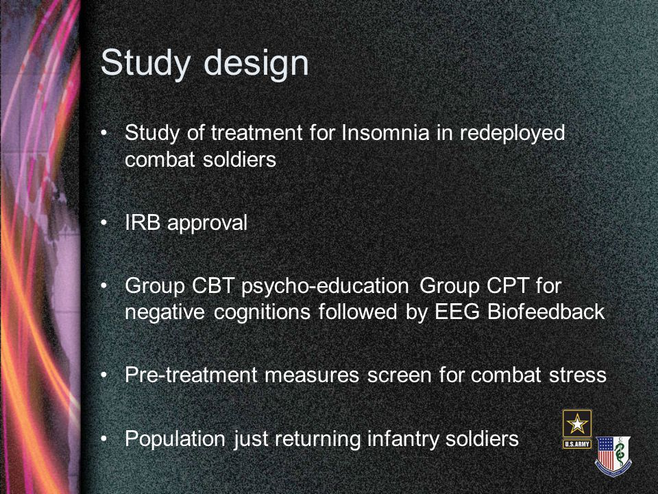 Study design Study of treatment for Insomnia in redeployed combat soldiers IRB approval Group CBT psycho-education Group CPT for negative cognitions f