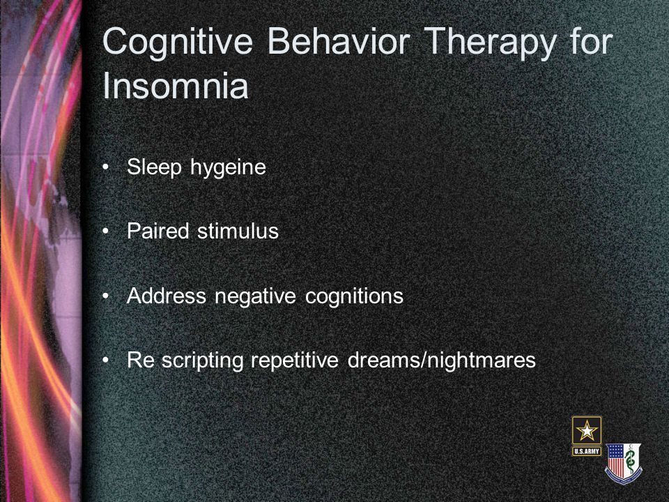 Cognitive Behavior Therapy for Insomnia Sleep hygeine Paired stimulus Address negative cognitions Re scripting repetitive dreams/nightmares