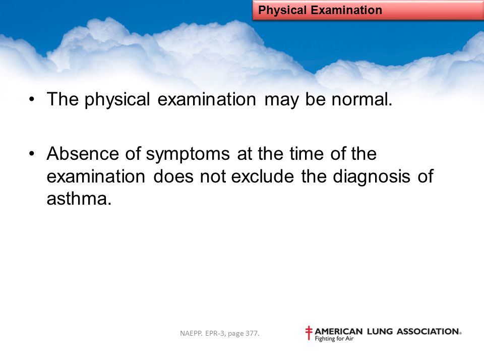 The physical examination may be normal. Absence of symptoms at the time of the examination does not exclude the diagnosis of asthma. Physical Examinat
