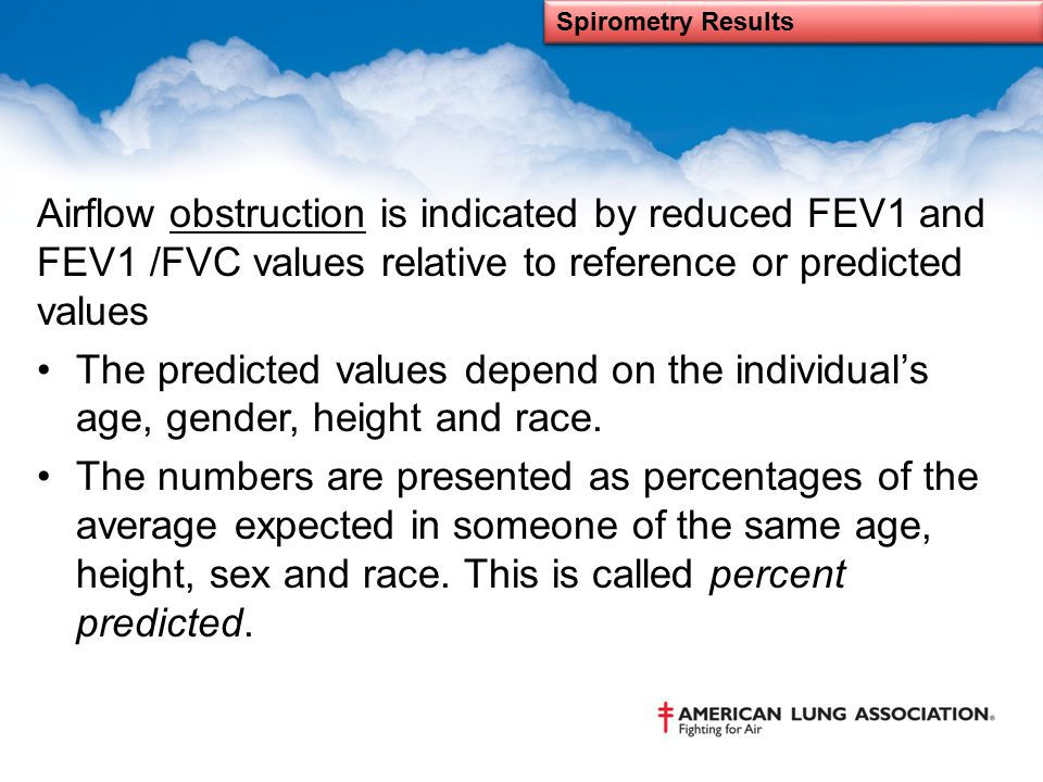 Airflow obstruction is indicated by reduced FEV1 and FEV1 /FVC values relative to reference or predicted values The predicted values depend on the ind