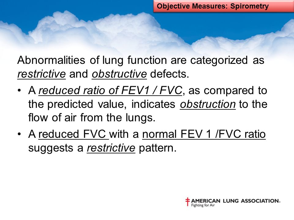 Abnormalities of lung function are categorized as restrictive and obstructive defects. A reduced ratio of FEV1 / FVC, as compared to the predicted val