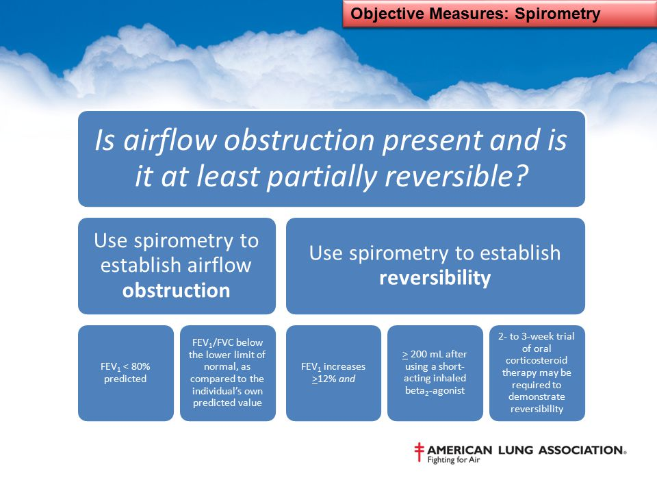 Objective Measures: Spirometry Is airflow obstruction present and is it at least partially reversible? Use spirometry to establish airflow obstruction