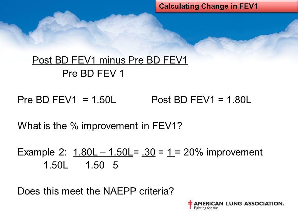Post BD FEV1 minus Pre BD FEV1 Pre BD FEV 1 Pre BD FEV1 = 1.50L Post BD FEV1 = 1.80L What is the % improvement in FEV1? Example 2: 1.80L – 1.50L=.30 =