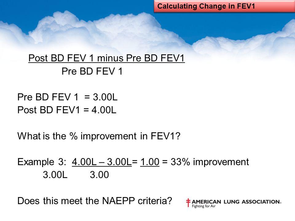 Post BD FEV 1 minus Pre BD FEV1 Pre BD FEV 1 Pre BD FEV 1 = 3.00L Post BD FEV1 = 4.00L What is the % improvement in FEV1? Example 3: 4.00L – 3.00L= 1.
