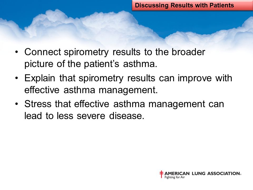 Connect spirometry results to the broader picture of the patient's asthma. Explain that spirometry results can improve with effective asthma managemen