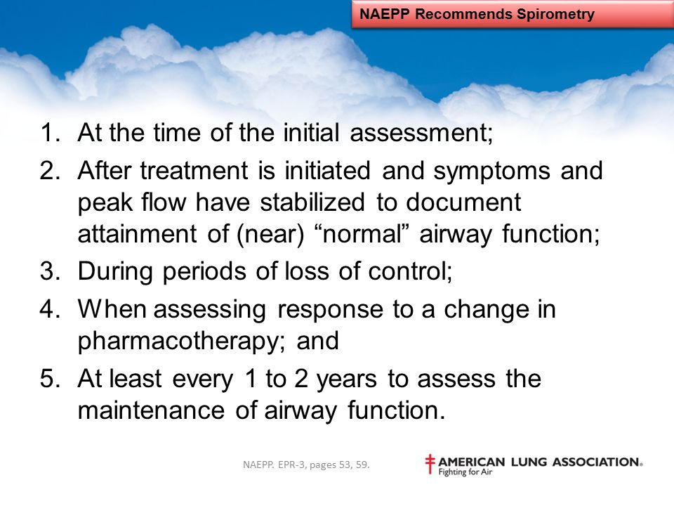 """1.At the time of the initial assessment; 2.After treatment is initiated and symptoms and peak flow have stabilized to document attainment of (near) """"n"""