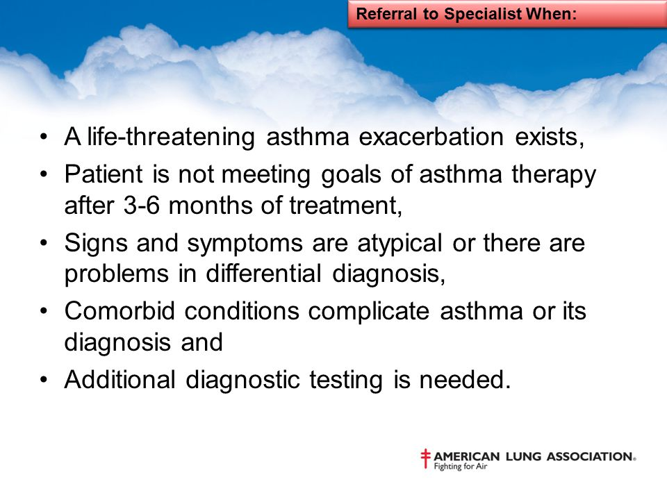 A life-threatening asthma exacerbation exists, Patient is not meeting goals of asthma therapy after 3-6 months of treatment, Signs and symptoms are at
