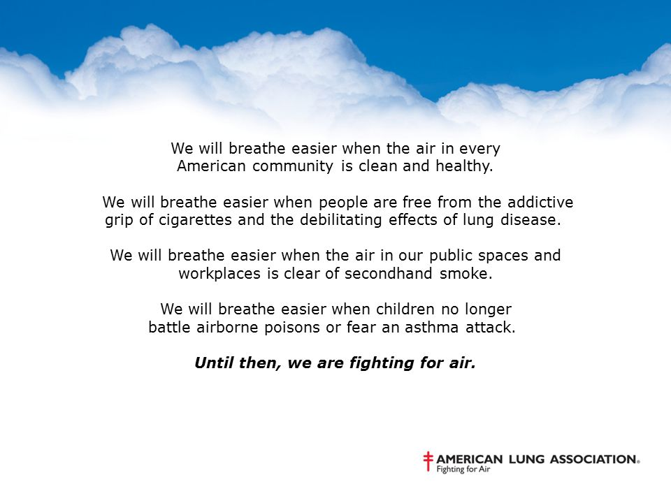 We will breathe easier when the air in every American community is clean and healthy. We will breathe easier when people are free from the addictive g