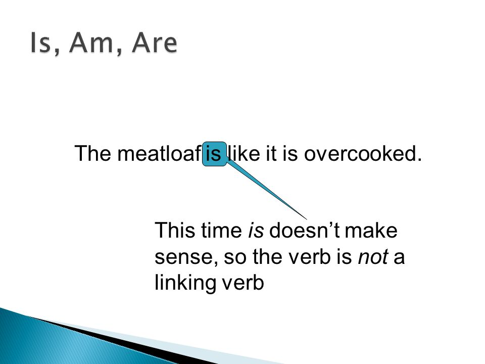  Linking verbs act as equal (=) signs between a noun in the subject and a noun or adjective  Linking verbs do NOT show action  Linking verbs tell u