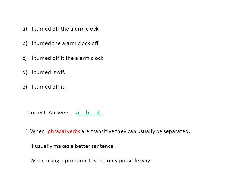 a)I turned off the alarm clock b)I turned the alarm clock off c)I turned off it the alarm clock d)I turned it off. e) I turned off it. Correct Answers