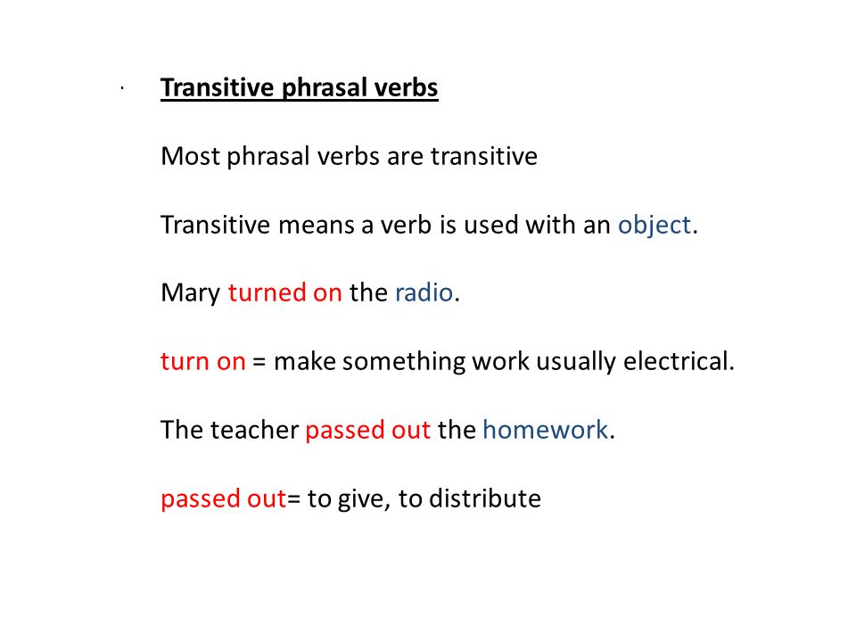 . Transitive phrasal verbs Most phrasal verbs are transitive Transitive means a verb is used with an object. Mary turned on the radio. turn on = make