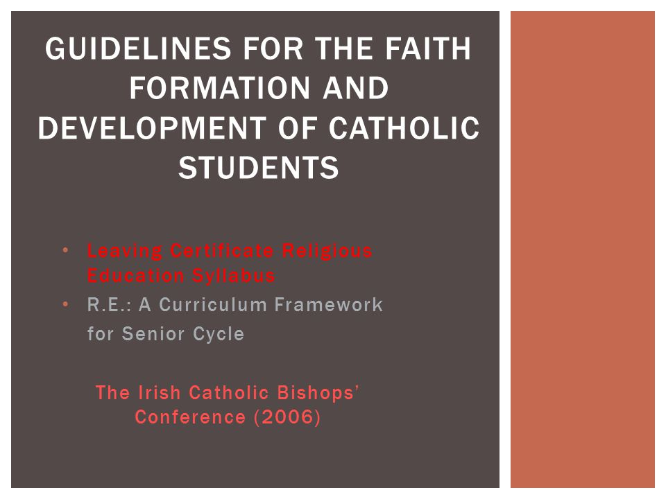 Leaving Certificate Religious Education Syllabus R.E.: A Curriculum Framework for Senior Cycle The Irish Catholic Bishops' Conference (2006) GUIDELINES FOR THE FAITH FORMATION AND DEVELOPMENT OF CATHOLIC STUDENTS