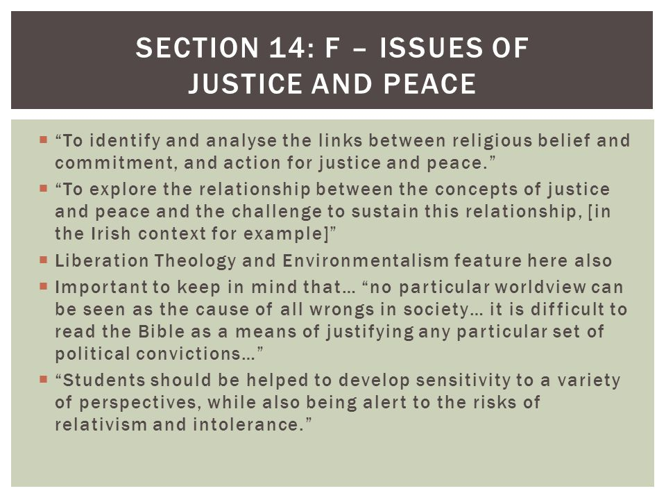  To identify and analyse the links between religious belief and commitment, and action for justice and peace.  To explore the relationship between the concepts of justice and peace and the challenge to sustain this relationship, [in the Irish context for example]  Liberation Theology and Environmentalism feature here also  Important to keep in mind that… no particular worldview can be seen as the cause of all wrongs in society… it is difficult to read the Bible as a means of justifying any particular set of political convictions…  Students should be helped to develop sensitivity to a variety of perspectives, while also being alert to the risks of relativism and intolerance. SECTION 14: F – ISSUES OF JUSTICE AND PEACE