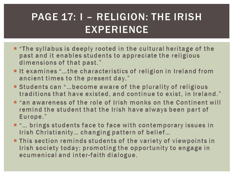  The syllabus is deeply rooted in the cultural heritage of the past and it enables students to appreciate the religious dimensions of that past.  It examines …the characteristics of religion in Ireland from ancient times to the present day.  Students can …become aware of the plurality of religious traditions that have existed, and continue to exist, in Ireland.  an awareness of the role of Irish monks on the Continent will remind the student that the Irish have always been part of Europe.  … brings students face to face with contemporary issues in Irish Christianity… changing pattern of belief…  This section reminds students of the variety of viewpoints in Irish society today; promoting the opportunity to engage in ecumenical and inter-faith dialogue.