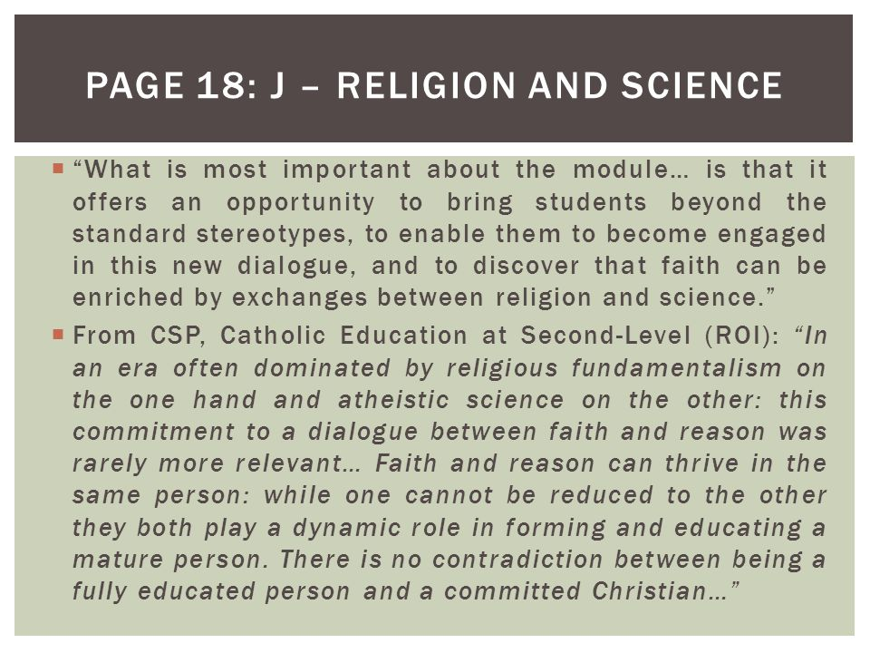  What is most important about the module… is that it offers an opportunity to bring students beyond the standard stereotypes, to enable them to become engaged in this new dialogue, and to discover that faith can be enriched by exchanges between religion and science.  From CSP, Catholic Education at Second-Level (ROI): In an era often dominated by religious fundamentalism on the one hand and atheistic science on the other: this commitment to a dialogue between faith and reason was rarely more relevant… Faith and reason can thrive in the same person: while one cannot be reduced to the other they both play a dynamic role in forming and educating a mature person.