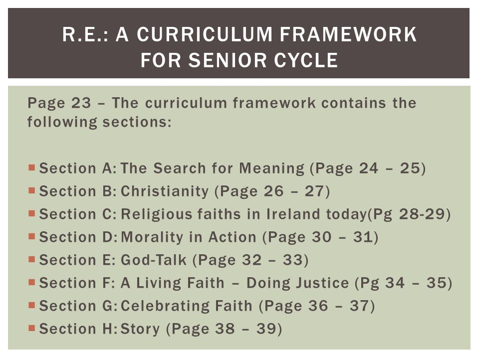 Page 23 – The curriculum framework contains the following sections:  Section A:The Search for Meaning (Page 24 – 25)  Section B:Christianity (Page 26 – 27)  Section C:Religious faiths in Ireland today(Pg 28-29)  Section D:Morality in Action (Page 30 – 31)  Section E:God-Talk (Page 32 – 33)  Section F:A Living Faith – Doing Justice (Pg 34 – 35)  Section G:Celebrating Faith (Page 36 – 37)  Section H:Story (Page 38 – 39) R.E.: A CURRICULUM FRAMEWORK FOR SENIOR CYCLE
