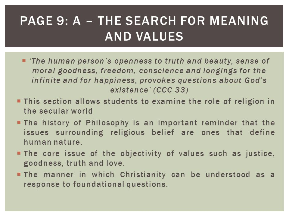  'The human person's openness to truth and beauty, sense of moral goodness, freedom, conscience and longings for the infinite and for happiness, provokes questions about God's existence' (CCC 33)  This section allows students to examine the role of religion in the secular world  The history of Philosophy is an important reminder that the issues surrounding religious belief are ones that define human nature.