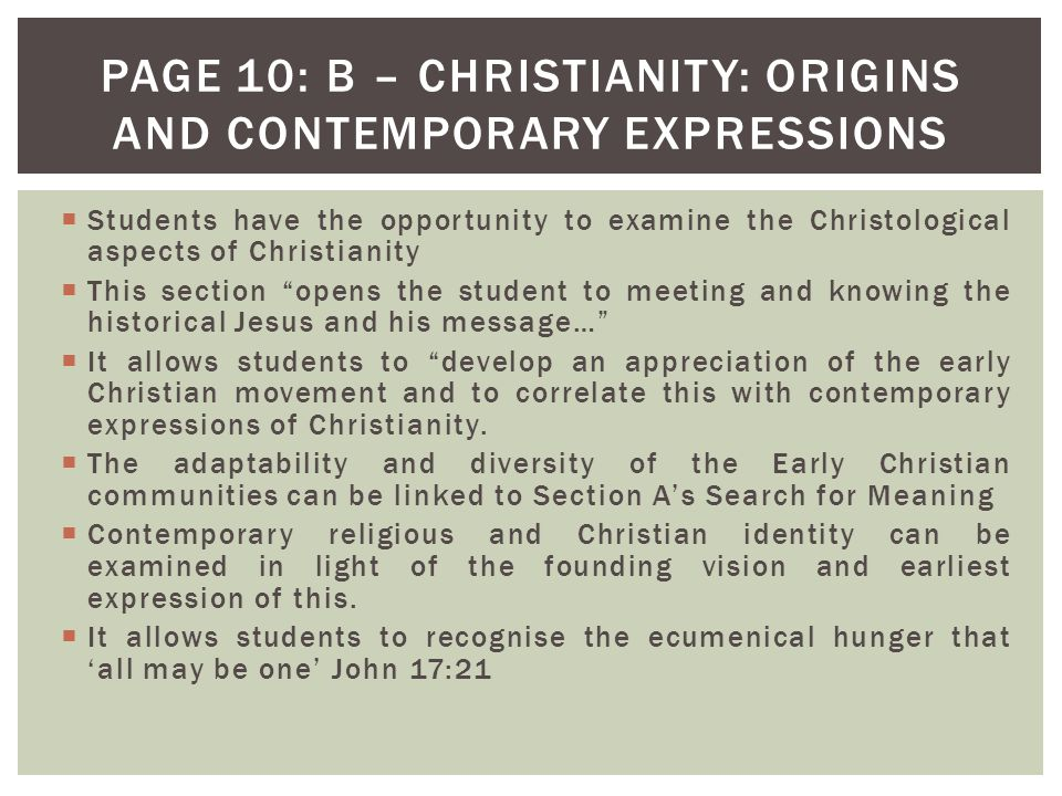  Students have the opportunity to examine the Christological aspects of Christianity  This section opens the student to meeting and knowing the historical Jesus and his message…  It allows students to develop an appreciation of the early Christian movement and to correlate this with contemporary expressions of Christianity.