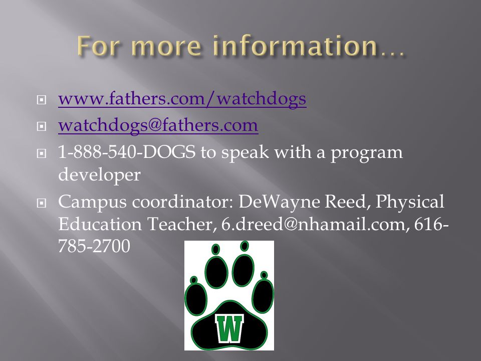  www.fathers.com/watchdogs www.fathers.com/watchdogs  watchdogs@fathers.com watchdogs@fathers.com  1-888-540-DOGS to speak with a program developer  Campus coordinator: DeWayne Reed, Physical Education Teacher, 6.dreed@nhamail.com, 616- 785-2700