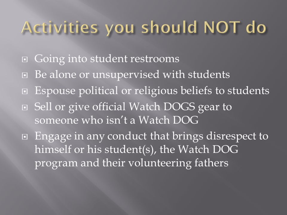  Going into student restrooms  Be alone or unsupervised with students  Espouse political or religious beliefs to students  Sell or give official Watch DOGS gear to someone who isn't a Watch DOG  Engage in any conduct that brings disrespect to himself or his student(s), the Watch DOG program and their volunteering fathers