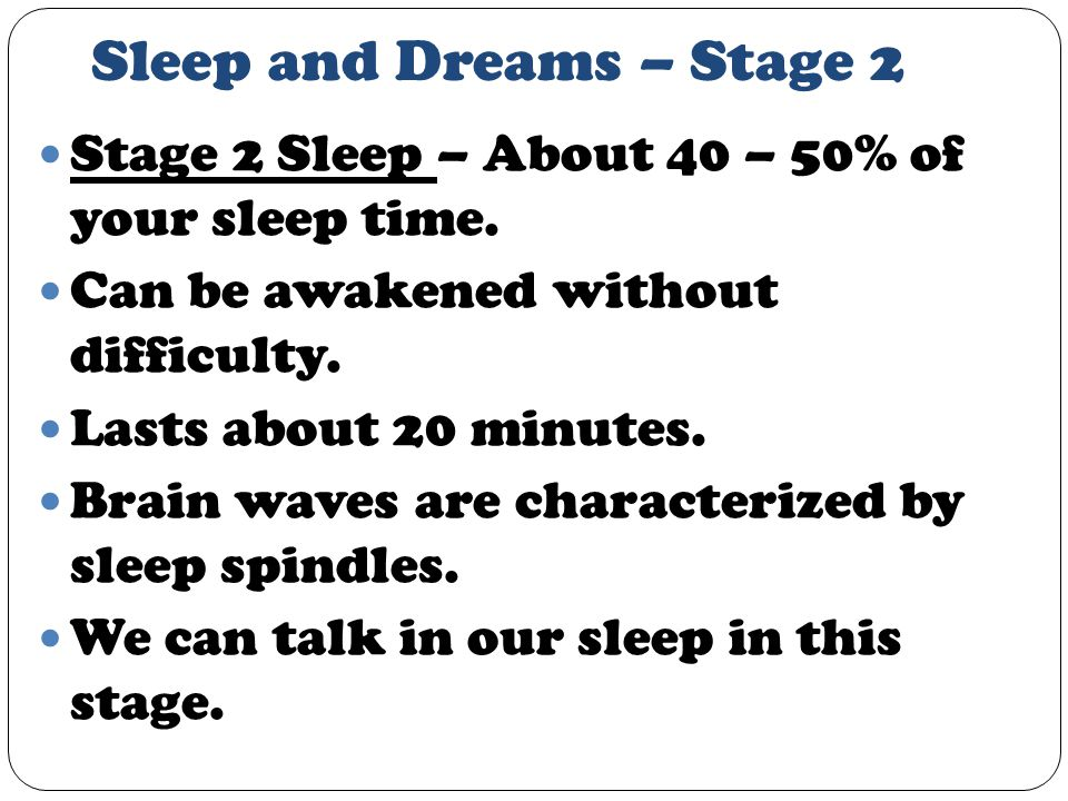 Sleep and Dreams – Stage 2 Stage 2 Sleep – About 40 – 50% of your sleep time.