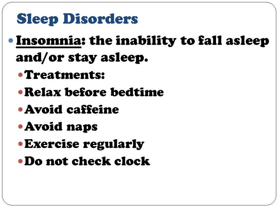 Sleep Disorders Insomnia: the inability to fall asleep and/or stay asleep.