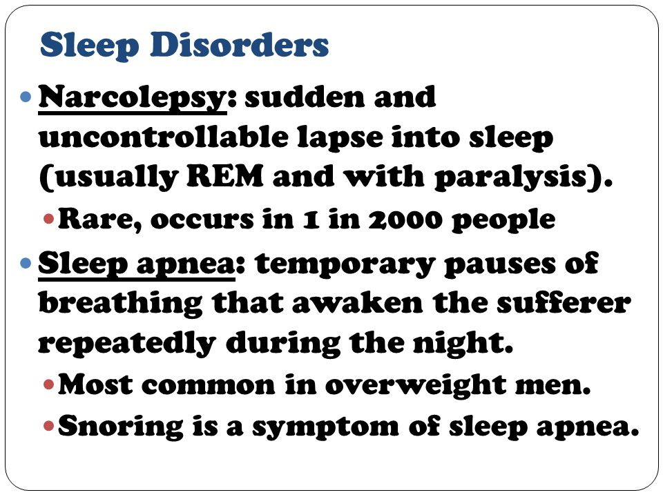 Sleep Disorders Narcolepsy: sudden and uncontrollable lapse into sleep (usually REM and with paralysis).