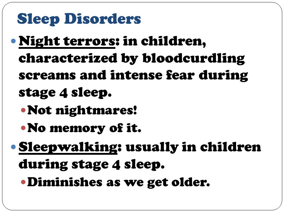Sleep Disorders Night terrors: in children, characterized by bloodcurdling screams and intense fear during stage 4 sleep.