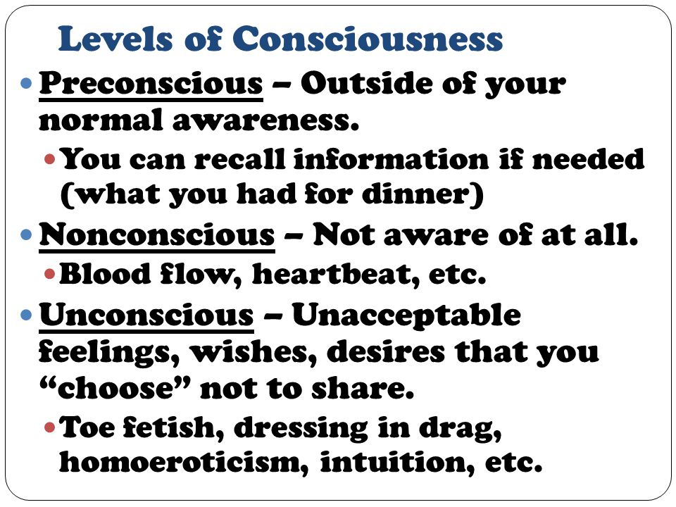 Levels of Consciousness Preconscious – Outside of your normal awareness.