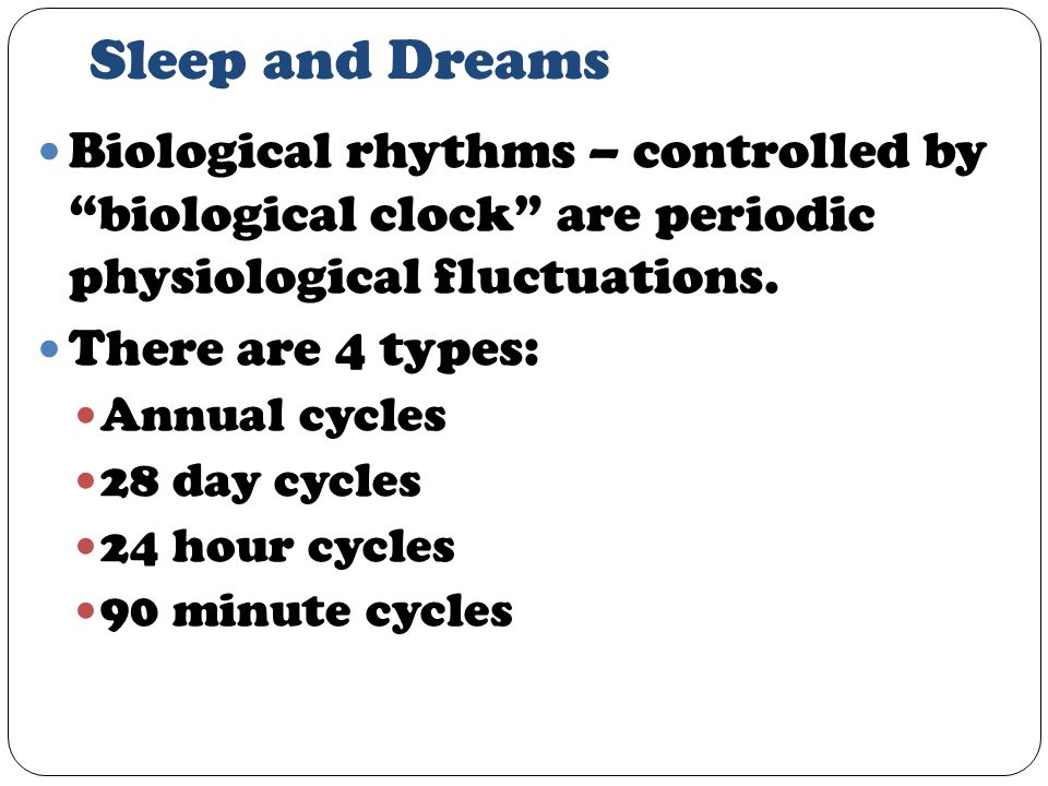 Sleep and Dreams Biological rhythms – controlled by biological clock are periodic physiological fluctuations.